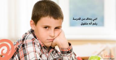 ابني يخاف من المدرسة رغم أنه متفوق