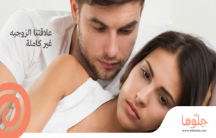 مشكلتي ام مشكله زوجي ؟؟ علاقتنا الزوجيه غير كامله !!